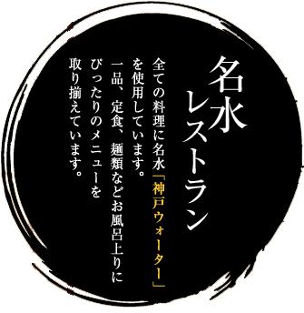 名水レストラン 全ての料理に名水「神戸ウォーター」を利用しています。一品、定食、麺類などお風呂上がりにぴったりのメニューを取り揃えています。