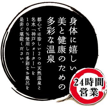 身体に嬉しい美と健康のための多彩な温泉都心では珍しい2つの天然温泉と名水「神戸ウォーター」を100%使用した多彩なお風呂を是非ご堪能下さい。24時間営業